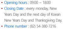 Opening hours : 09:00 ~ 18:00 Closing Date : every monday, New Years Day and the next day of Koean New Years Day and Thanksgiving Day. Phone number : (82) 54-380-7203